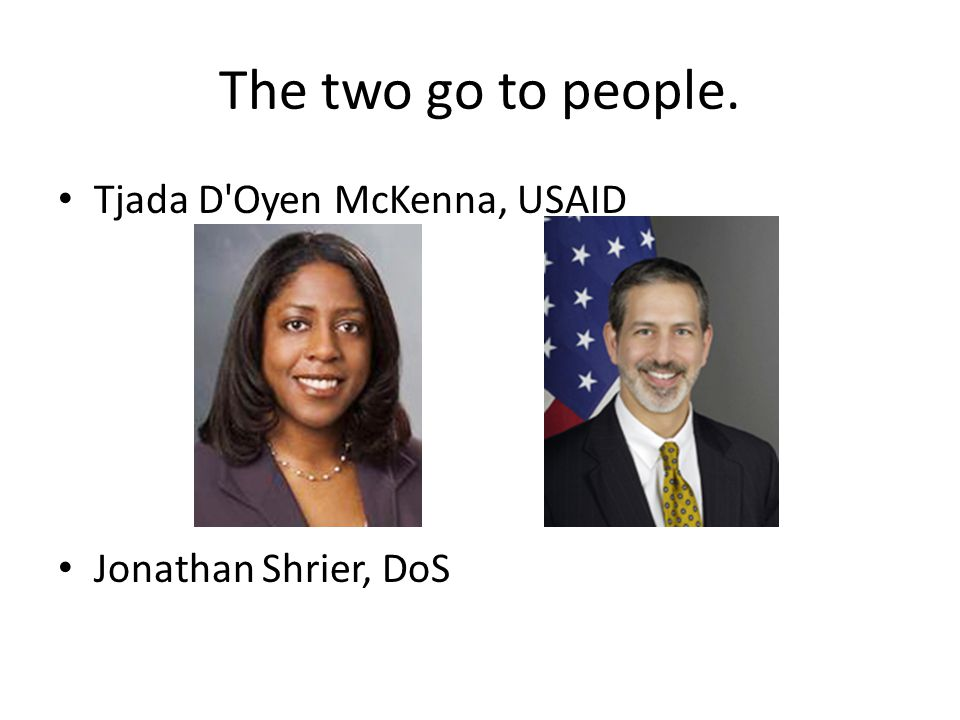 The two go to people. Tjada D Oyen McKenna, USAID Jonathan Shrier, DoS