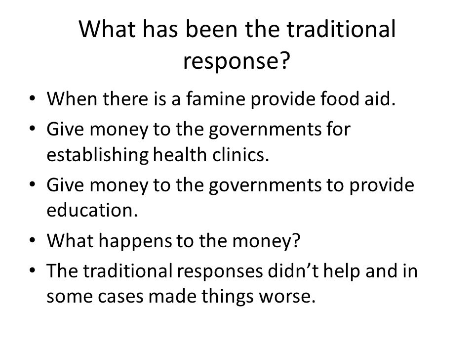 What has been the traditional response? When there is a famine provide food aid. Give money to the governments for establishing health clinics. Give m