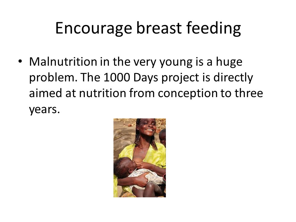 Encourage breast feeding Malnutrition in the very young is a huge problem.
