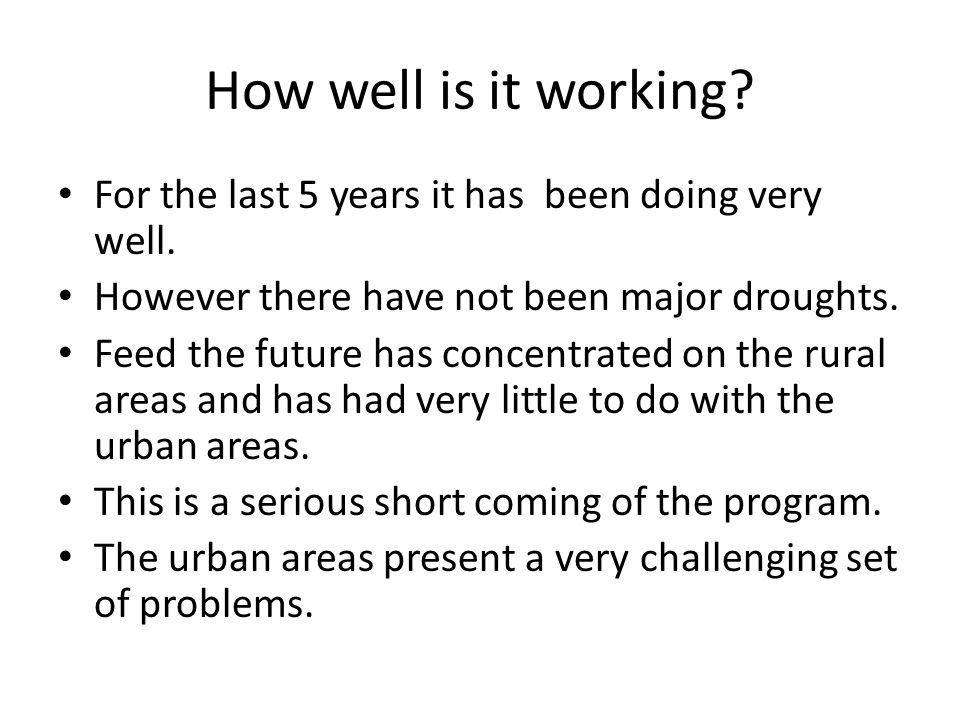 How well is it working? For the last 5 years it has been doing very well. However there have not been major droughts. Feed the future has concentrated