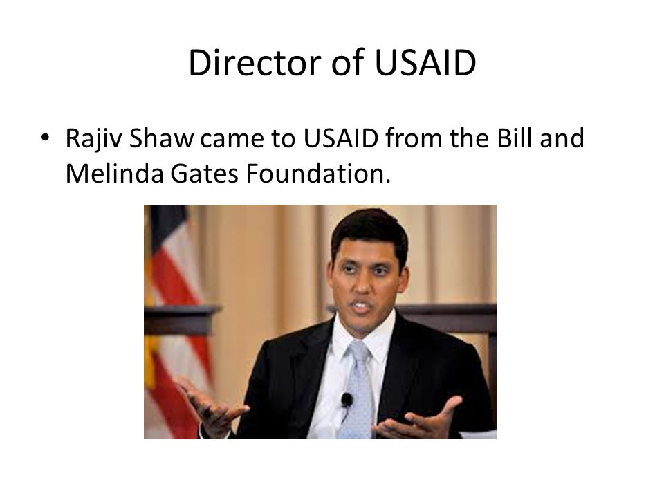 Director of USAID Rajiv Shaw came to USAID from the Bill and Melinda Gates Foundation.
