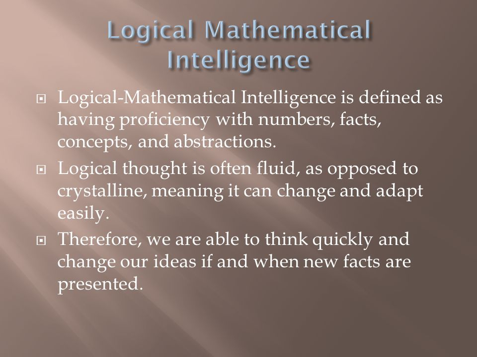  Logical-Mathematical Intelligence is defined as having proficiency with numbers, facts, concepts, and abstractions.