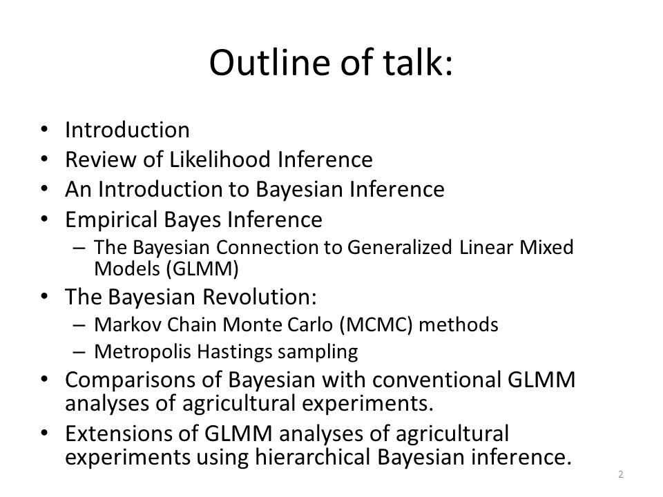 Outline of talk: Introduction Review of Likelihood Inference An Introduction to Bayesian Inference Empirical Bayes Inference – The Bayesian Connection to Generalized Linear Mixed Models (GLMM) The Bayesian Revolution: – Markov Chain Monte Carlo (MCMC) methods – Metropolis Hastings sampling Comparisons of Bayesian with conventional GLMM analyses of agricultural experiments.