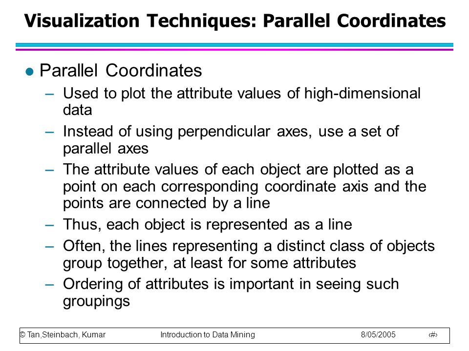 © Tan,Steinbach, Kumar Introduction to Data Mining 8/05/2005 29 Visualization Techniques: Parallel Coordinates l Parallel Coordinates –Used to plot th