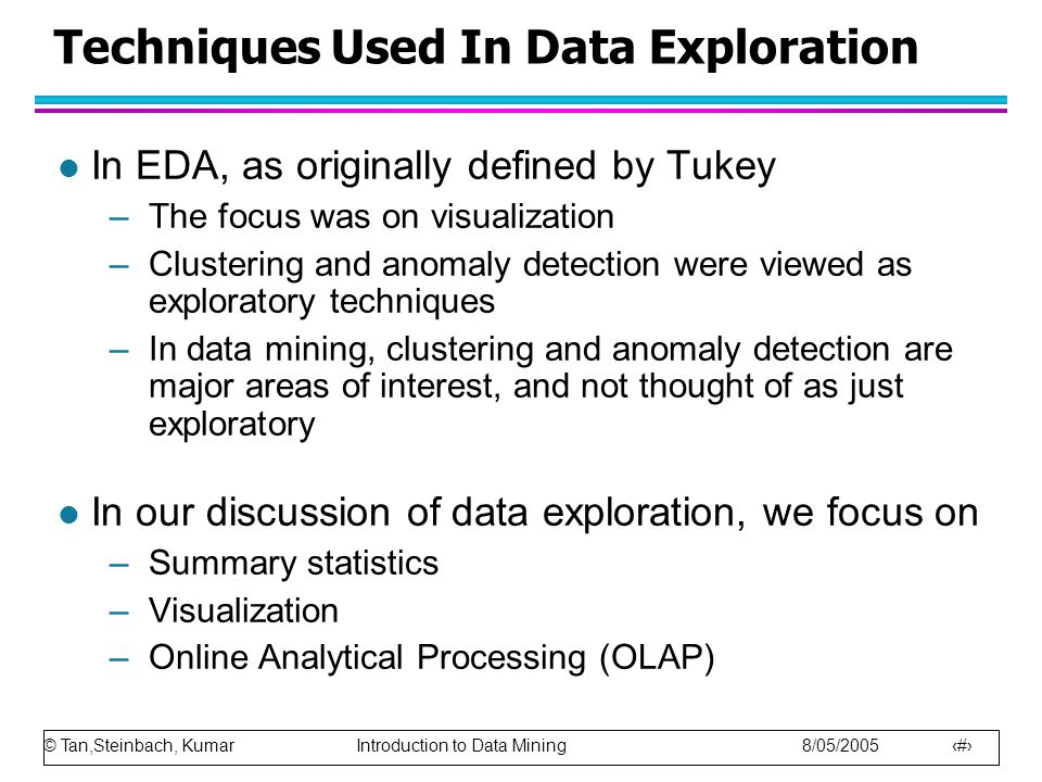 © Tan,Steinbach, Kumar Introduction to Data Mining 8/05/2005 3 Techniques Used In Data Exploration l In EDA, as originally defined by Tukey –The focus