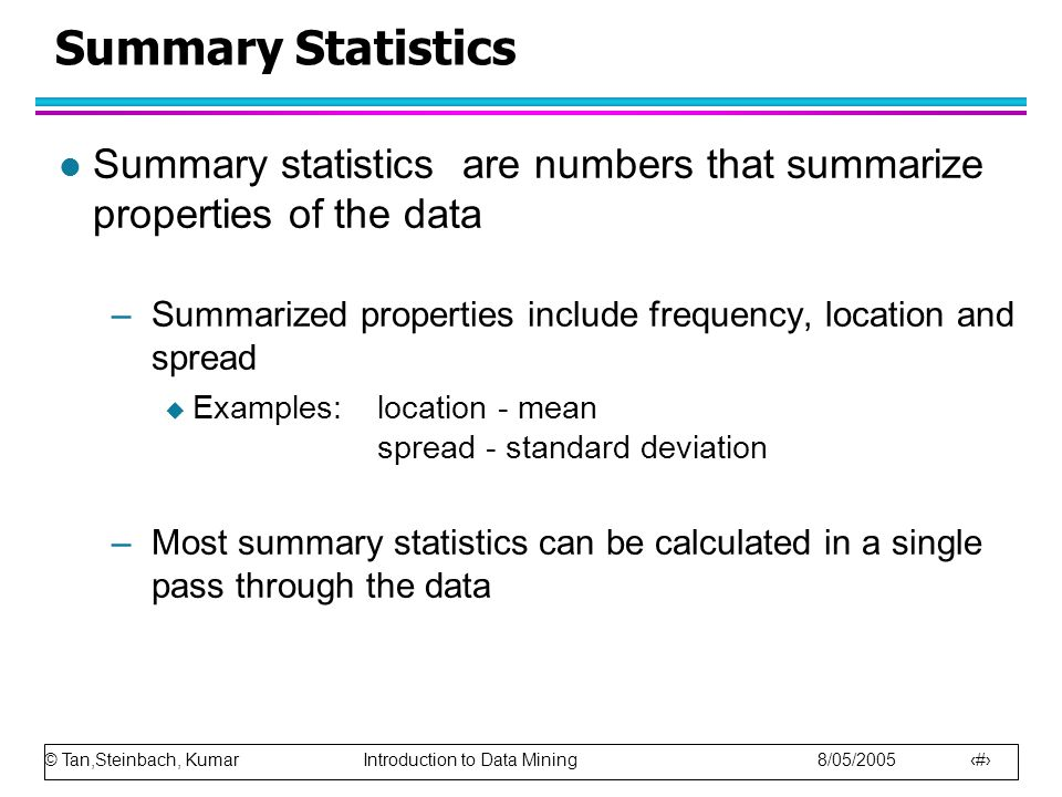 © Tan,Steinbach, Kumar Introduction to Data Mining 8/05/2005 5 Summary Statistics l Summary statistics are numbers that summarize properties of the da