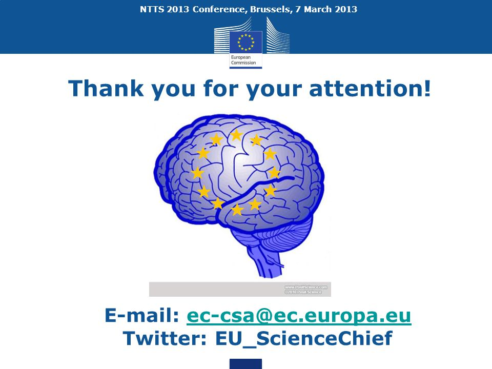 NTTS 2013 Conference, Brussels, 7 March 2013 E-mail: ec-csa@ec.europa.euec-csa@ec.europa.eu Twitter: EU_ScienceChief Thank you for your attention!