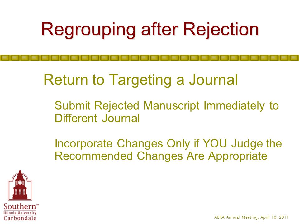 AERA Annual Meeting, April 10, 2011 Return to Targeting a Journal Submit Rejected Manuscript Immediately to Different Journal Incorporate Changes Only if YOU Judge the Recommended Changes Are Appropriate Regrouping after Rejection