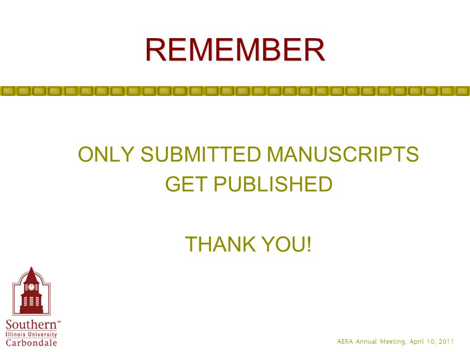 AERA Annual Meeting, April 10, 2011 REMEMBER ONLY SUBMITTED MANUSCRIPTS GET PUBLISHED THANK YOU!
