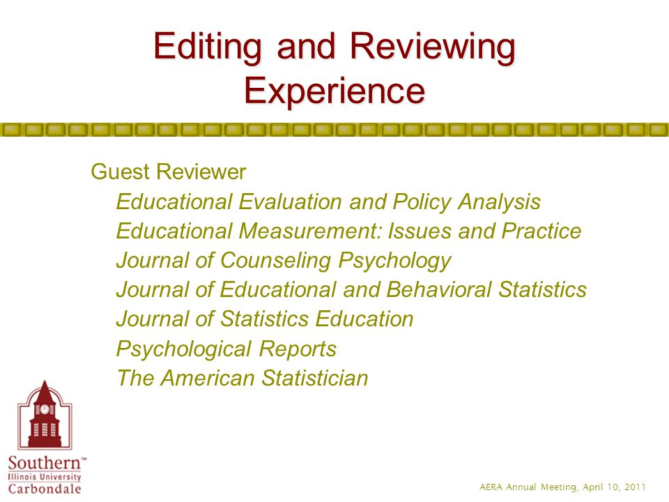 AERA Annual Meeting, April 10, 2011 Guest Reviewer Educational Evaluation and Policy Analysis Educational Measurement: Issues and Practice Journal of Counseling Psychology Journal of Educational and Behavioral Statistics Journal of Statistics Education Psychological Reports The American Statistician Editing and Reviewing Experience