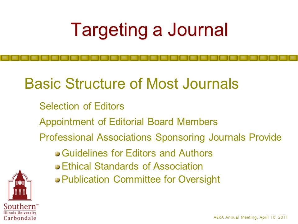 AERA Annual Meeting, April 10, 2011 Targeting a Journal Prior to Final Selection of a Journal Familiarize Yourself with Recent Issues of Journal Editorials by Current and Previous Editors Rejection Rate Average Time from Receipt of Manuscript to Decision Manuscript Submission Guidelines
