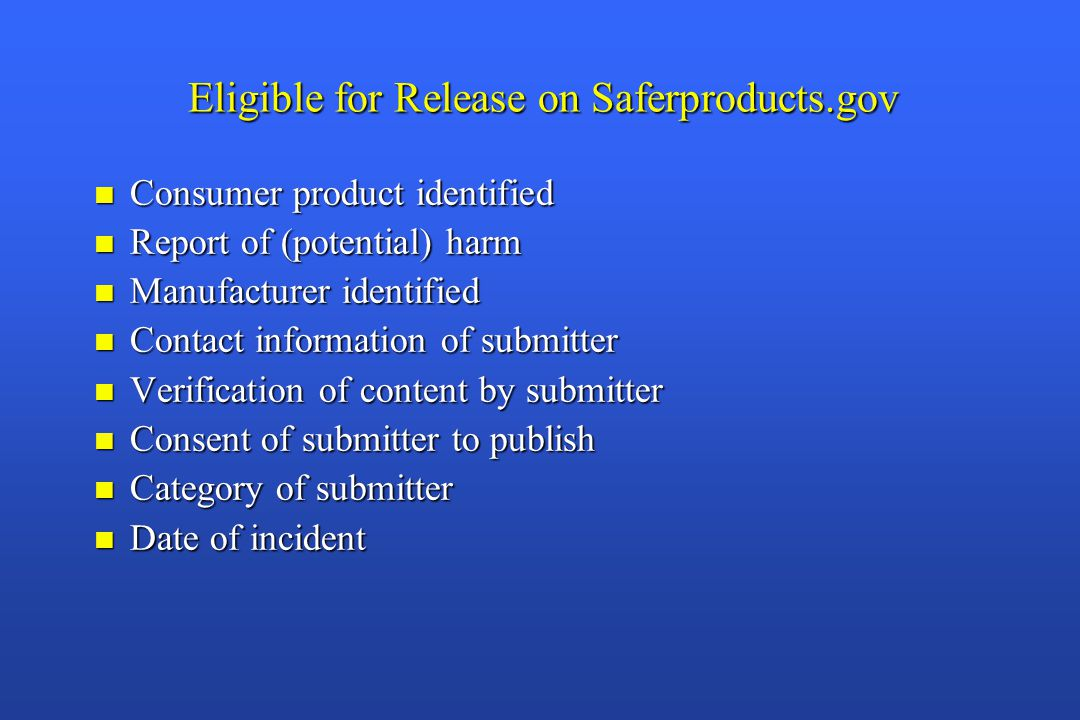 Eligible for Release on Saferproducts.gov n Consumer product identified n Report of (potential) harm n Manufacturer identified n Contact information of submitter n Verification of content by submitter n Consent of submitter to publish n Category of submitter n Date of incident