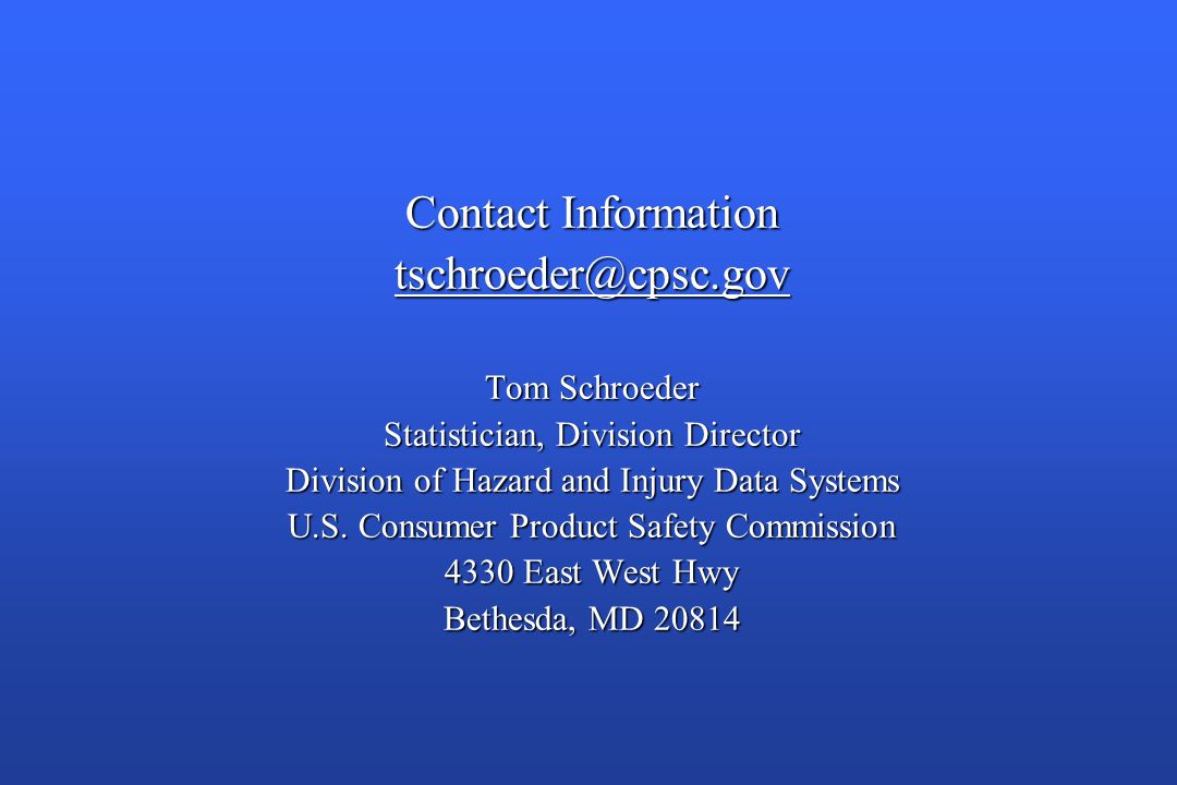 Contact Information tschroeder@cpsc.gov Tom Schroeder Statistician, Division Director Division of Hazard and Injury Data Systems U.S.