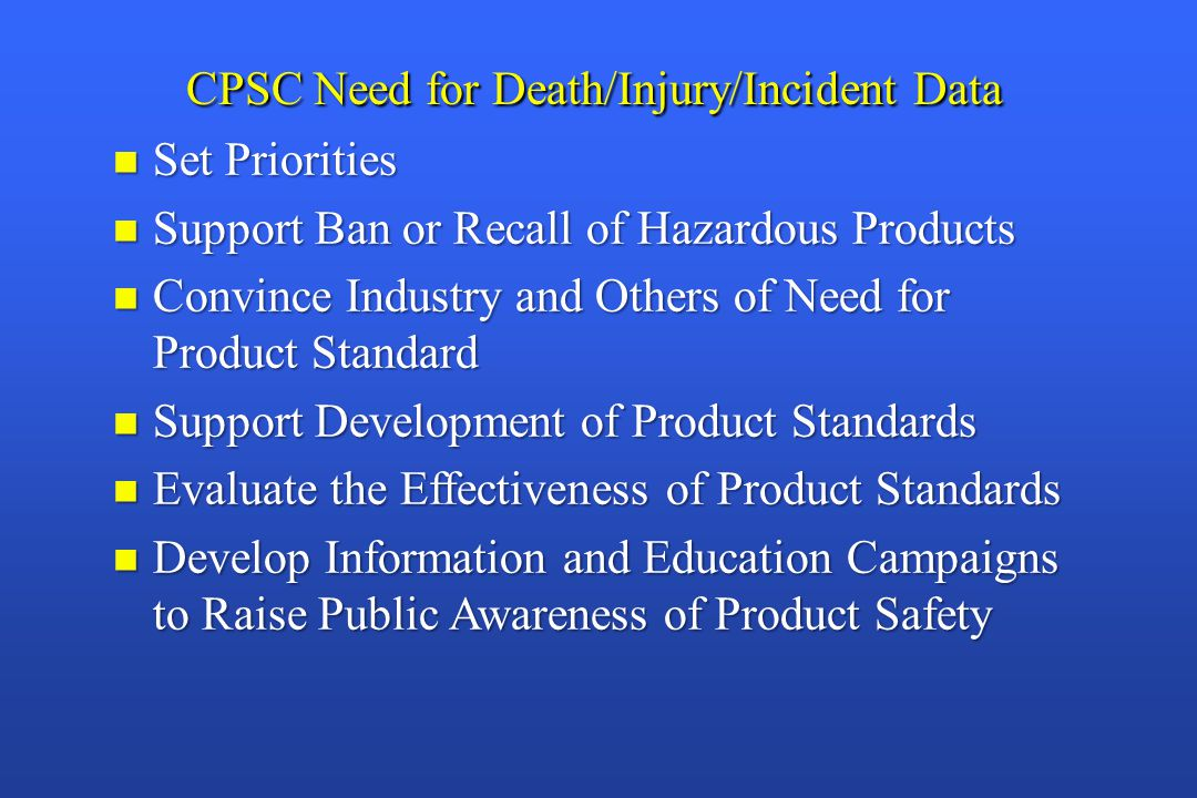 CPSC Need for Death/Injury/Incident Data n Set Priorities n Support Ban or Recall of Hazardous Products n Convince Industry and Others of Need for Product Standard n Support Development of Product Standards n Evaluate the Effectiveness of Product Standards n Develop Information and Education Campaigns to Raise Public Awareness of Product Safety