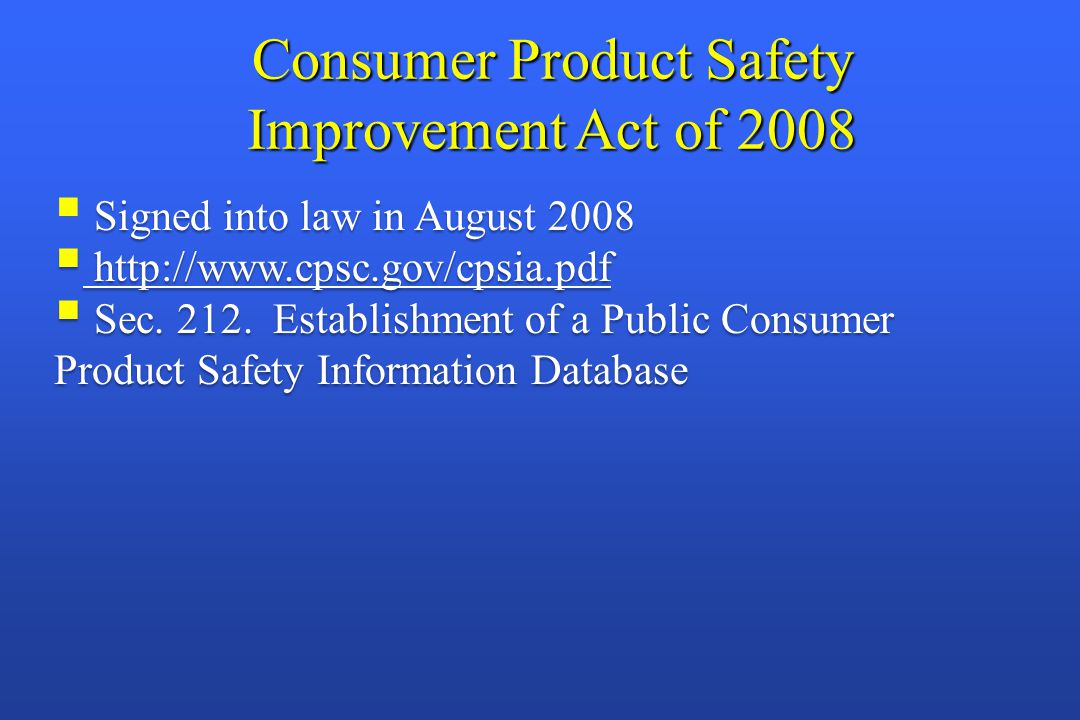 Consumer Product Safety Improvement Act of 2008 Signed into law in August 2008  Signed into law in August 2008  http://www.cpsc.gov/cpsia.pdf http://www.cpsc.gov/cpsia.pdf http://www.cpsc.gov/cpsia.pdf  Sec.