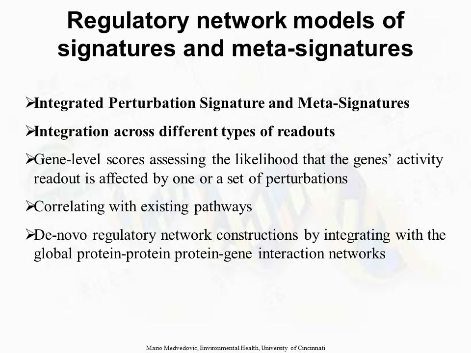 Regulatory network models of signatures and meta-signatures  Integrated Perturbation Signature and Meta-Signatures  Integration across different types of readouts  Gene-level scores assessing the likelihood that the genes' activity readout is affected by one or a set of perturbations  Correlating with existing pathways  De-novo regulatory network constructions by integrating with the global protein-protein protein-gene interaction networks Mario Medvedovic, Environmental Health, University of Cincinnati