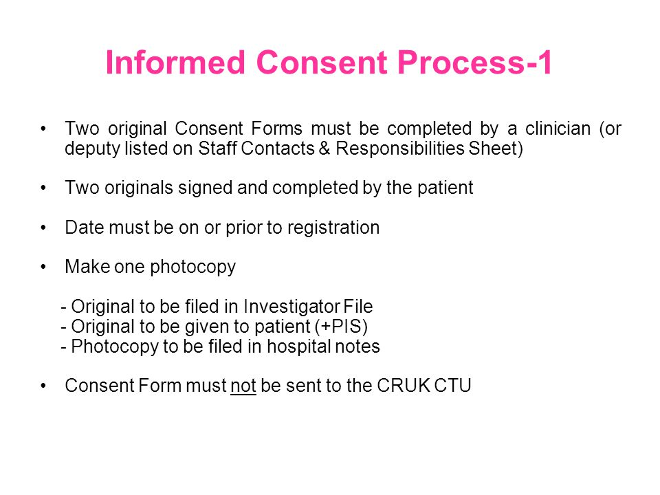 Informed Consent Process-1 Two original Consent Forms must be completed by a clinician (or deputy listed on Staff Contacts & Responsibilities Sheet) Two originals signed and completed by the patient Date must be on or prior to registration Make one photocopy - Original to be filed in Investigator File - Original to be given to patient (+PIS) - Photocopy to be filed in hospital notes Consent Form must not be sent to the CRUK CTU