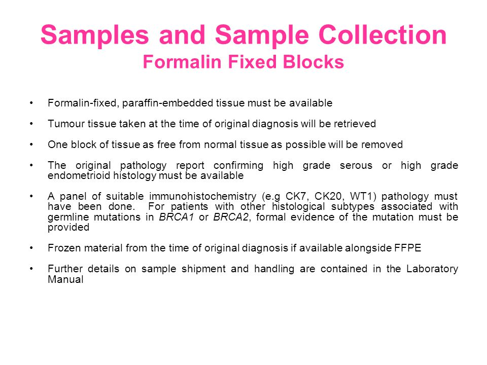 Samples and Sample Collection Formalin Fixed Blocks Formalin-fixed, paraffin-embedded tissue must be available Tumour tissue taken at the time of original diagnosis will be retrieved One block of tissue as free from normal tissue as possible will be removed The original pathology report confirming high grade serous or high grade endometrioid histology must be available A panel of suitable immunohistochemistry (e.g CK7, CK20, WT1) pathology must have been done.