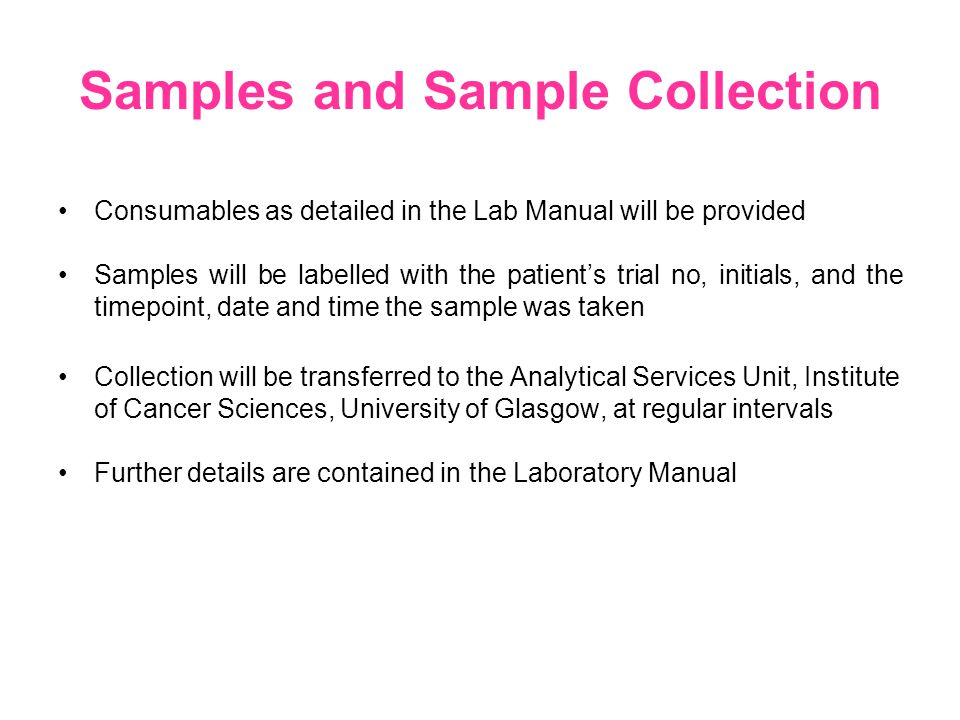 Samples and Sample Collection Consumables as detailed in the Lab Manual will be provided Samples will be labelled with the patient's trial no, initials, and the timepoint, date and time the sample was taken Collection will be transferred to the Analytical Services Unit, Institute of Cancer Sciences, University of Glasgow, at regular intervals Further details are contained in the Laboratory Manual