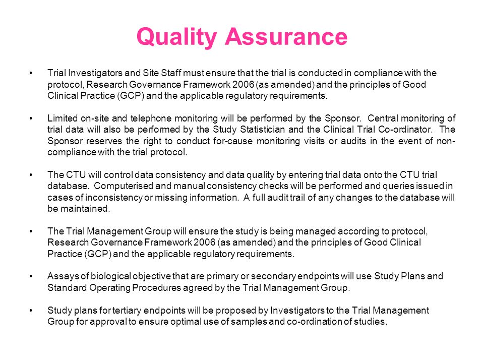 Quality Assurance Trial Investigators and Site Staff must ensure that the trial is conducted in compliance with the protocol, Research Governance Framework 2006 (as amended) and the principles of Good Clinical Practice (GCP) and the applicable regulatory requirements.