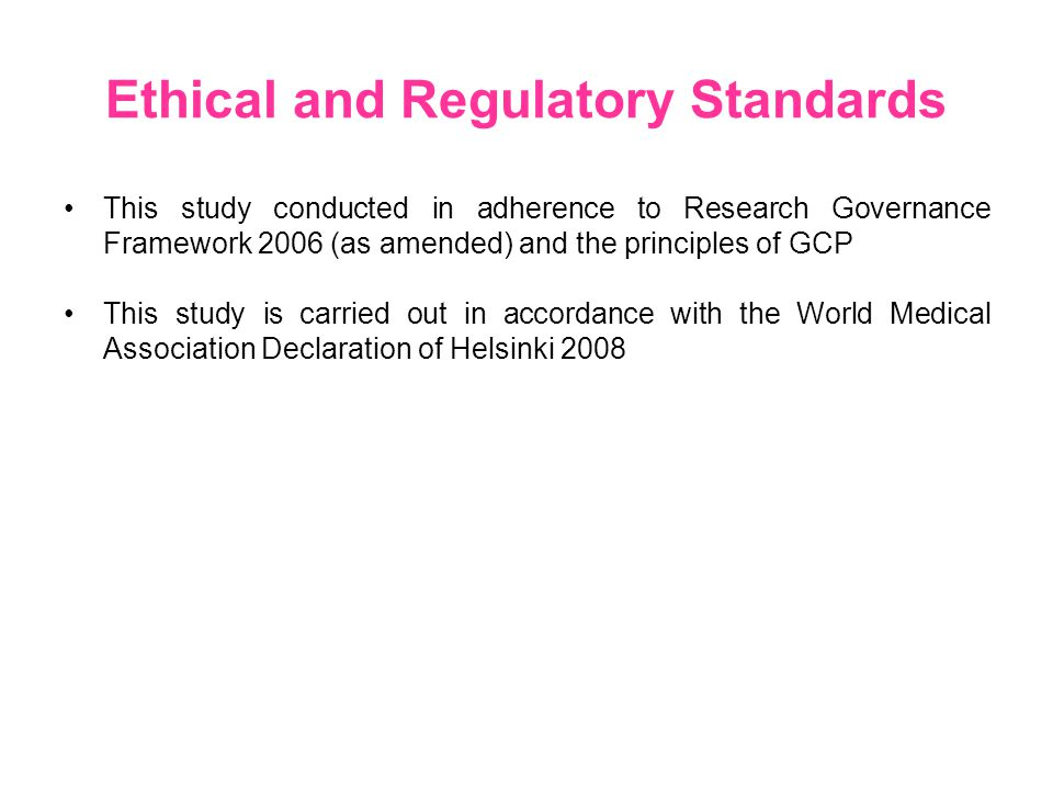 Ethical and Regulatory Standards This study conducted in adherence to Research Governance Framework 2006 (as amended) and the principles of GCP This study is carried out in accordance with the World Medical Association Declaration of Helsinki 2008