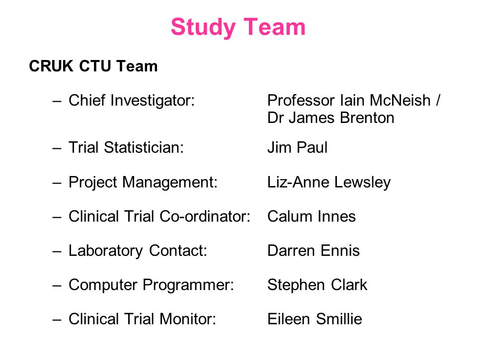Study Team CRUK CTU Team –Chief Investigator:Professor Iain McNeish / Dr James Brenton –Trial Statistician: Jim Paul –Project Management: Liz-Anne Lewsley –Clinical Trial Co-ordinator: Calum Innes –Laboratory Contact: Darren Ennis –Computer Programmer: Stephen Clark –Clinical Trial Monitor: Eileen Smillie