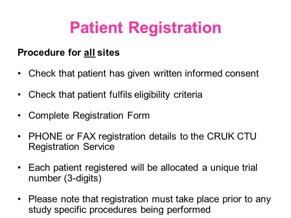 Patient Registration Procedure for all sites Check that patient has given written informed consent Check that patient fulfils eligibility criteria Complete Registration Form PHONE or FAX registration details to the CRUK CTU Registration Service Each patient registered will be allocated a unique trial number (3-digits) Please note that registration must take place prior to any study specific procedures being performed