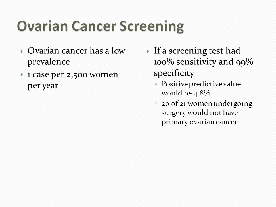  Ovarian cancer has a low prevalence  1 case per 2,500 women per year  If a screening test had 100% sensitivity and 99% specificity ◦ Positive predictive value would be 4.8% ◦ 20 of 21 women undergoing surgery would not have primary ovarian cancer
