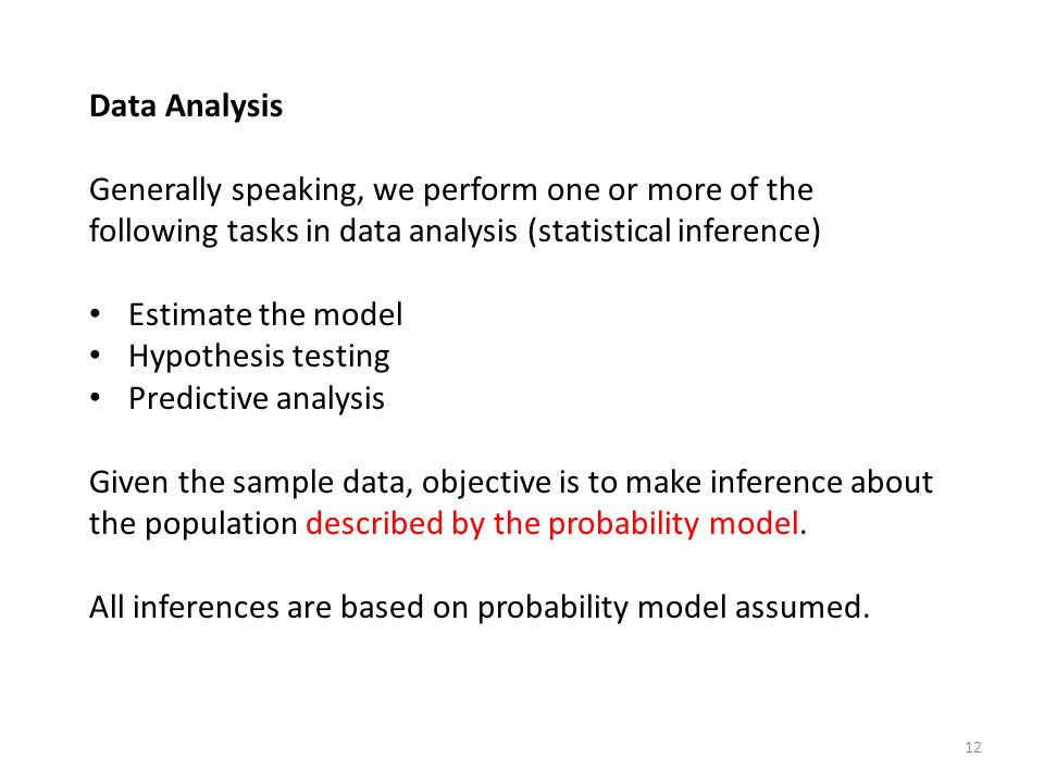 Data Analysis Generally speaking, we perform one or more of the following tasks in data analysis (statistical inference) Estimate the model Hypothesis testing Predictive analysis Given the sample data, objective is to make inference about the population described by the probability model.