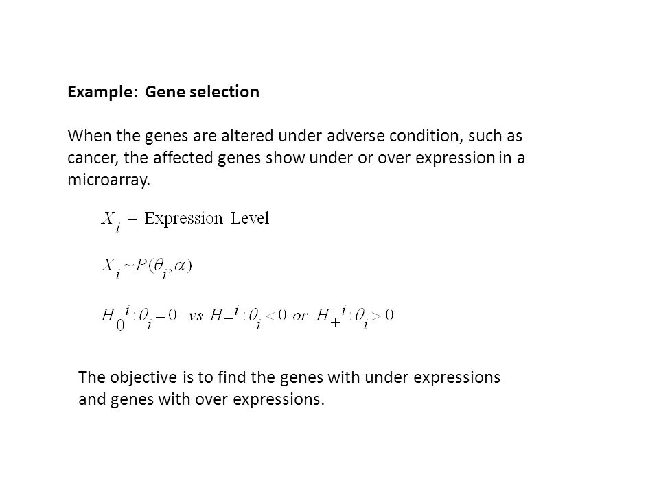 Example: Gene selection When the genes are altered under adverse condition, such as cancer, the affected genes show under or over expression in a microarray.