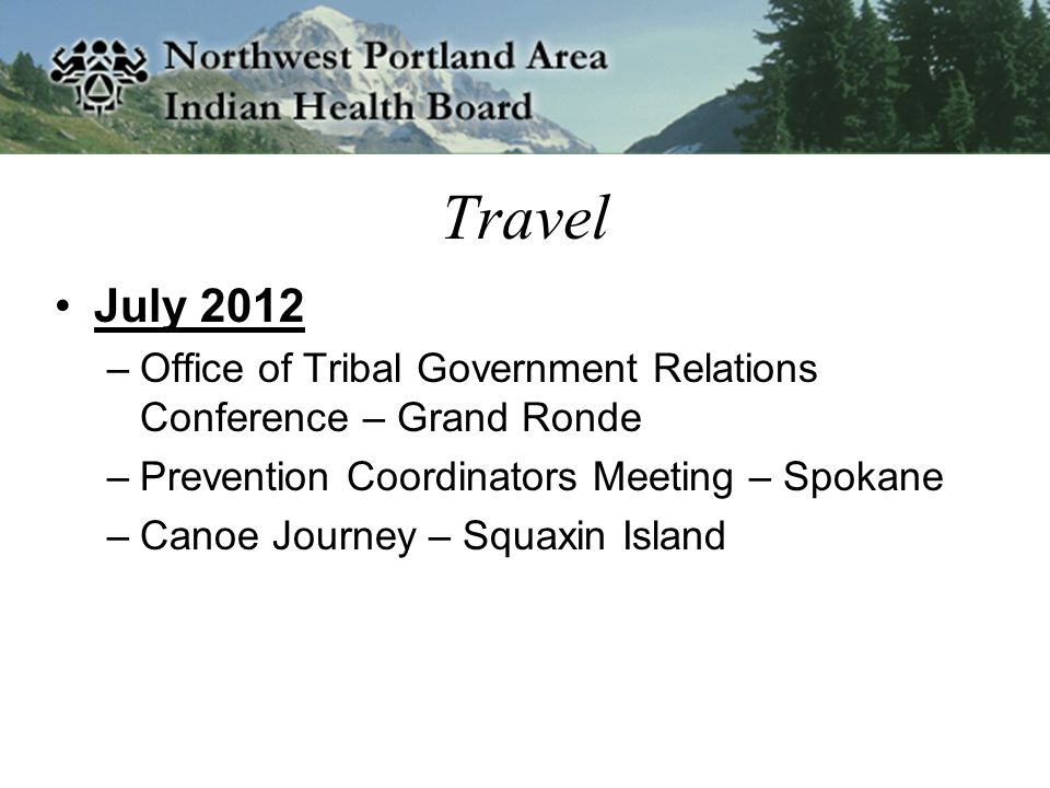 Travel July 2012 –Office of Tribal Government Relations Conference – Grand Ronde –Prevention Coordinators Meeting – Spokane –Canoe Journey – Squaxin Island