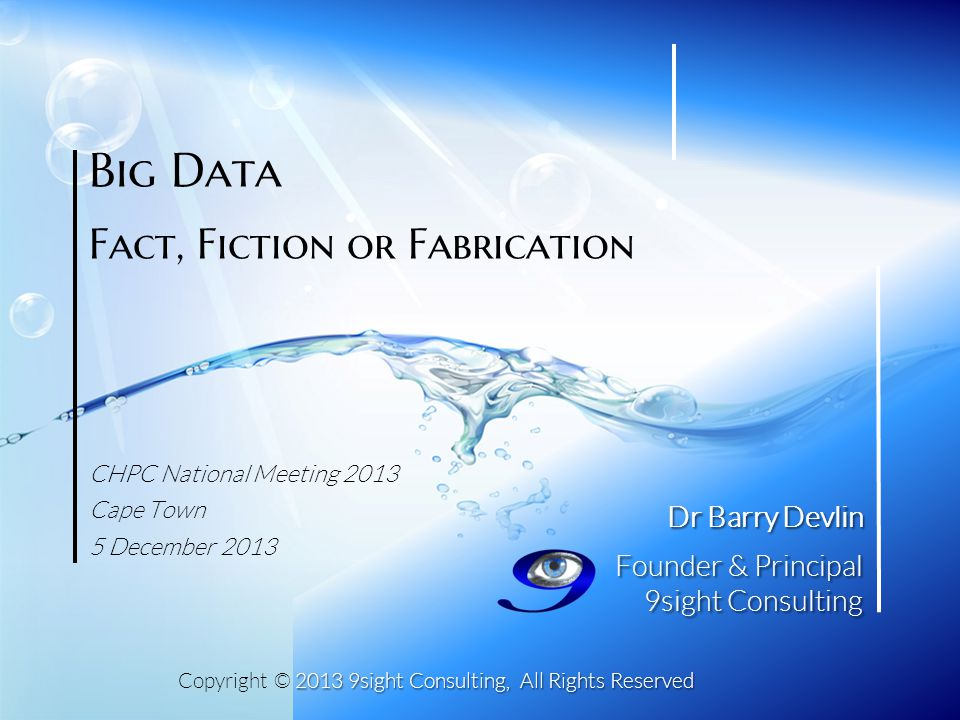 2013 9sight Consulting, All Rights Reserved Copyright © 2013 9sight Consulting, All Rights Reserved Dr Barry Devlin Founder & Principal 9sight Consulting Big Data Fact, Fiction or Fabrication CHPC National Meeting 2013 Cape Town 5 December 2013