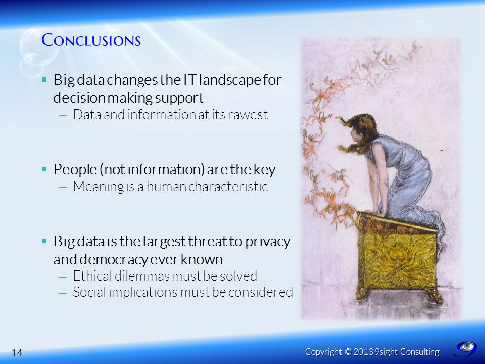 Conclusions  Big data changes the IT landscape for decision making support – Data and information at its rawest  People (not information) are the key – Meaning is a human characteristic  Big data is the largest threat to privacy and democracy ever known – Ethical dilemmas must be solved – Social implications must be considered 14 Copyright © 2013 9sight Consulting
