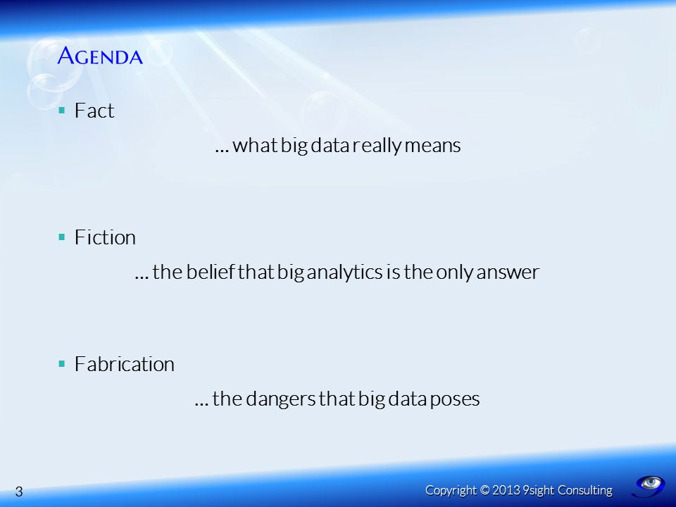 Agenda  Fact … what big data really means  Fiction … the belief that big analytics is the only answer  Fabrication … the dangers that big data poses 3 Copyright © 2013 9sight Consulting