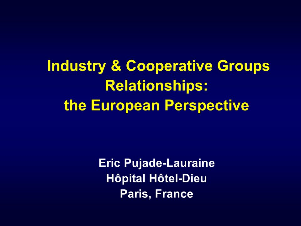 Industry & Cooperative Groups Relationships: the European Perspective Eric Pujade-Lauraine Hôpital Hôtel-Dieu Paris, France