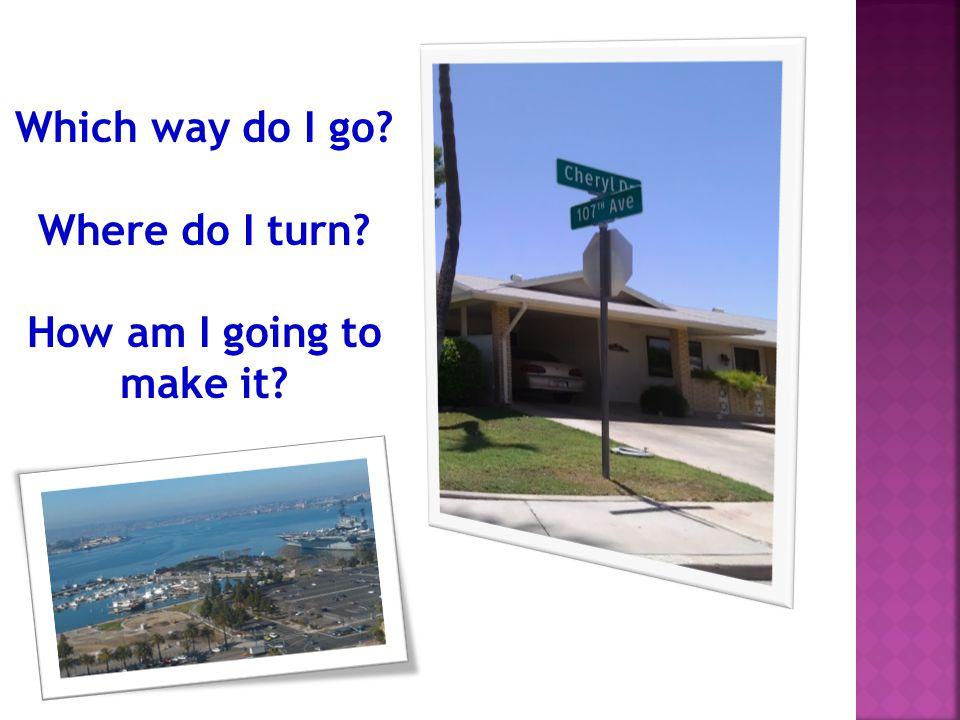 Which way do I go? Where do I turn? How am I going to make it?