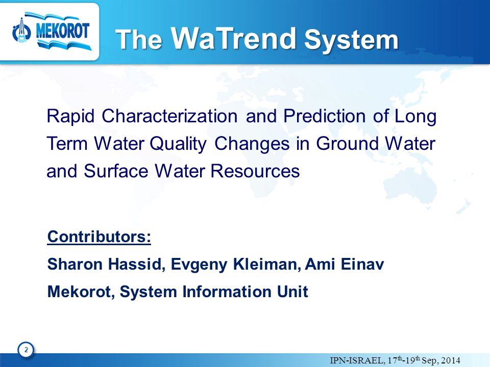 IPN-ISRAEL, 17 th -19 th Sep, 2014 The WaTrend System Rapid Characterization and Prediction of Long Term Water Quality Changes in Ground Water and Surface Water Resources 2 2 Contributors: Sharon Hassid, Evgeny Kleiman, Ami Einav Mekorot, System Information Unit