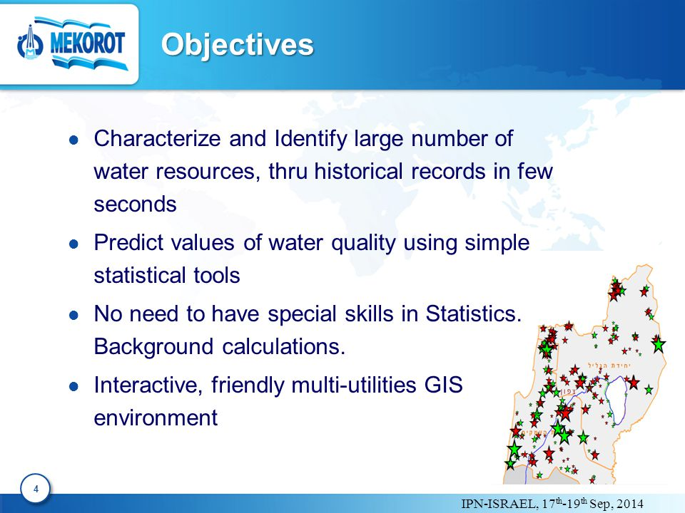 IPN-ISRAEL, 17 th -19 th Sep, 2014 Objectives 4 4 Characterize and Identify large number of water resources, thru historical records in few seconds Predict values of water quality using simple statistical tools No need to have special skills in Statistics.