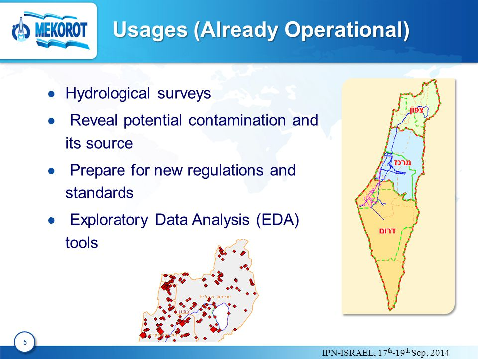 IPN-ISRAEL, 17 th -19 th Sep, 2014 Input 6 6 Mekorot's water-quality data-base: spatial and temporal historical data of all quality parameters.