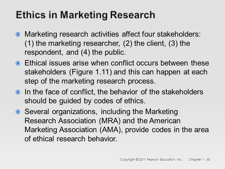  Marketing research activities affect four stakeholders: (1) the marketing researcher, (2) the client, (3) the respondent, and (4) the public.  Ethi