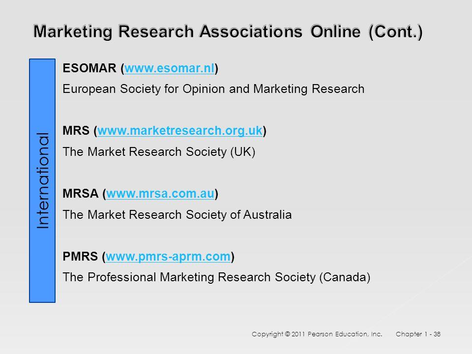 ESOMAR (www.esomar.nl)www.esomar.nl European Society for Opinion and Marketing Research MRS (www.marketresearch.org.uk)www.marketresearch.org.uk The Market Research Society (UK) MRSA (www.mrsa.com.au)www.mrsa.com.au The Market Research Society of Australia PMRS (www.pmrs-aprm.com)www.pmrs-aprm.com The Professional Marketing Research Society (Canada) Copyright © 2011 Pearson Education, Inc.