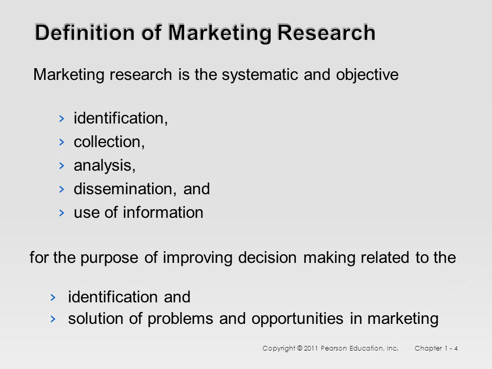 Marketing research is the systematic and objective › identification, › collection, › analysis, › dissemination, and › use of information for the purpose of improving decision making related to the › identification and › solution of problems and opportunities in marketing Copyright © 2011 Pearson Education, Inc.