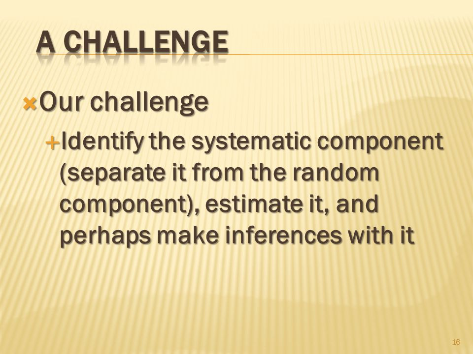  Our challenge  Identify the systematic component (separate it from the random component), estimate it, and perhaps make inferences with it 16