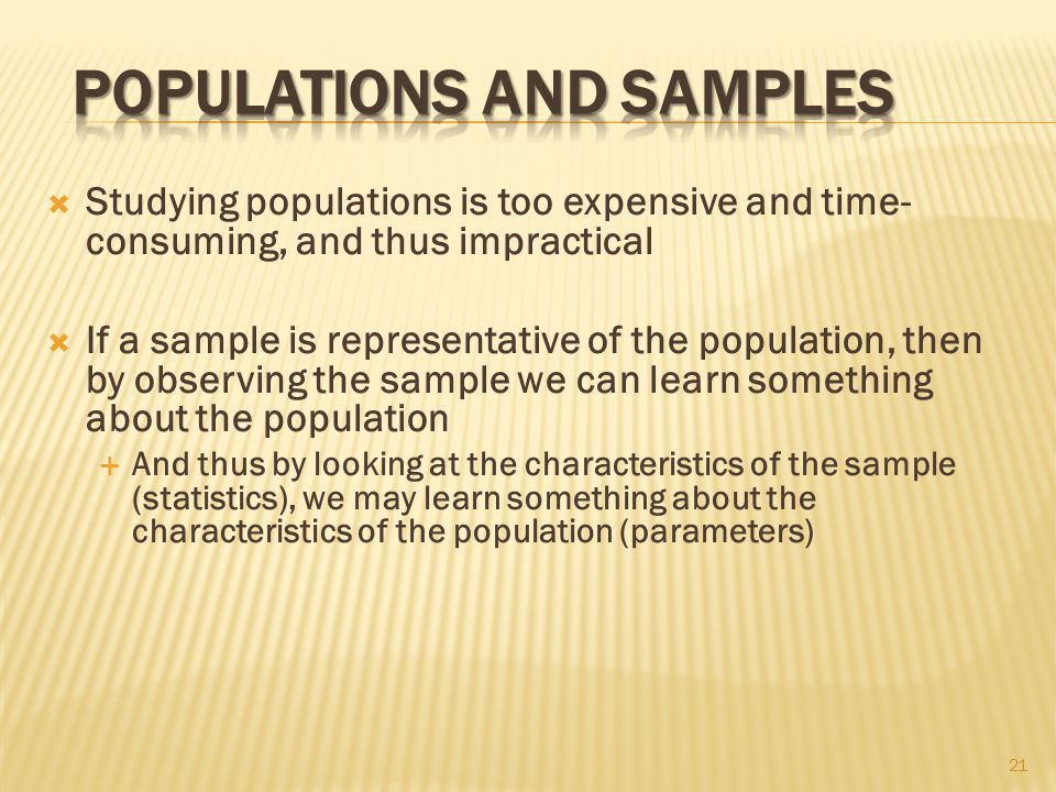  Studying populations is too expensive and time- consuming, and thus impractical  If a sample is representative of the population, then by observing the sample we can learn something about the population  And thus by looking at the characteristics of the sample (statistics), we may learn something about the characteristics of the population (parameters) 21