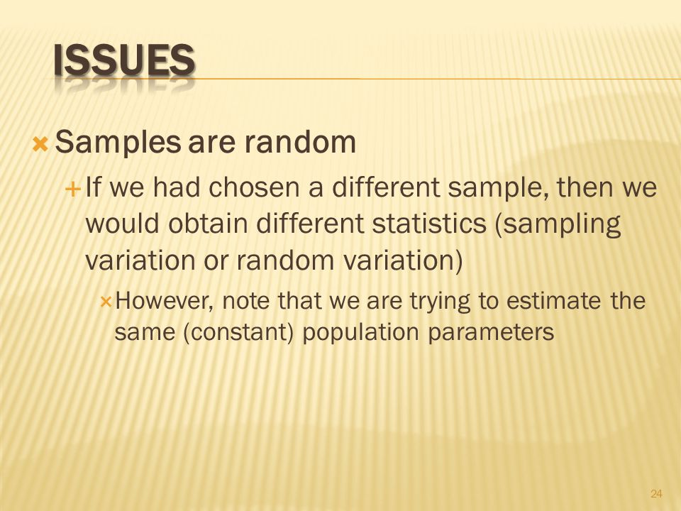  Samples are random  If we had chosen a different sample, then we would obtain different statistics (sampling variation or random variation)  However, note that we are trying to estimate the same (constant) population parameters 24