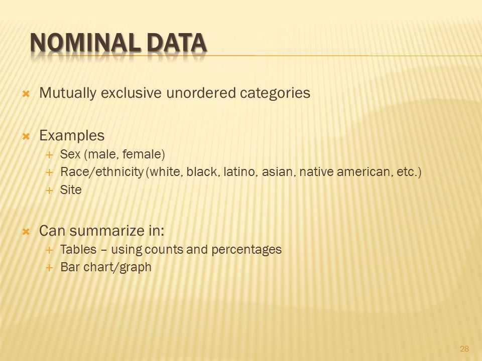  Mutually exclusive unordered categories  Examples  Sex (male, female)  Race/ethnicity (white, black, latino, asian, native american, etc.)  Site  Can summarize in:  Tables – using counts and percentages  Bar chart/graph 28