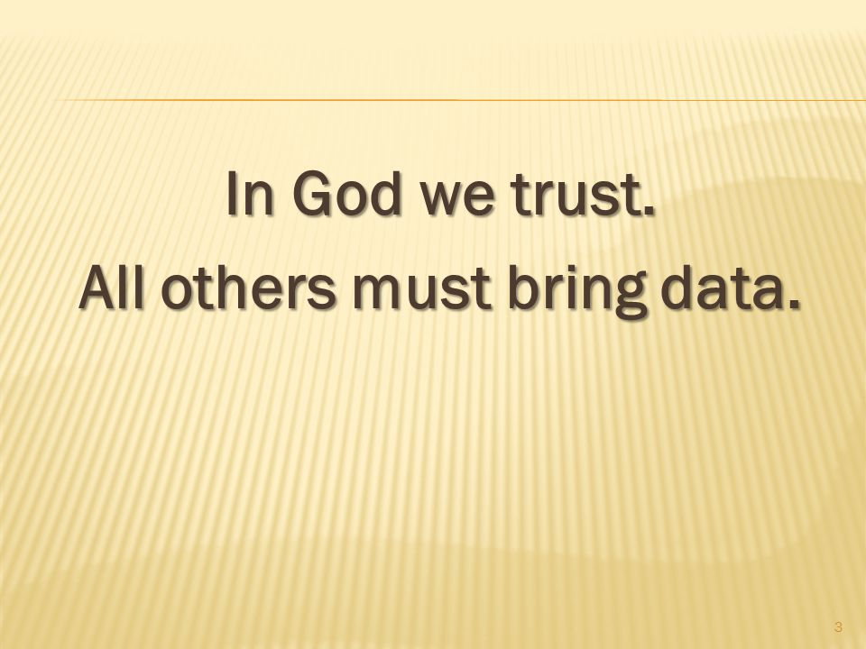 In God we trust. All others must bring data. 3