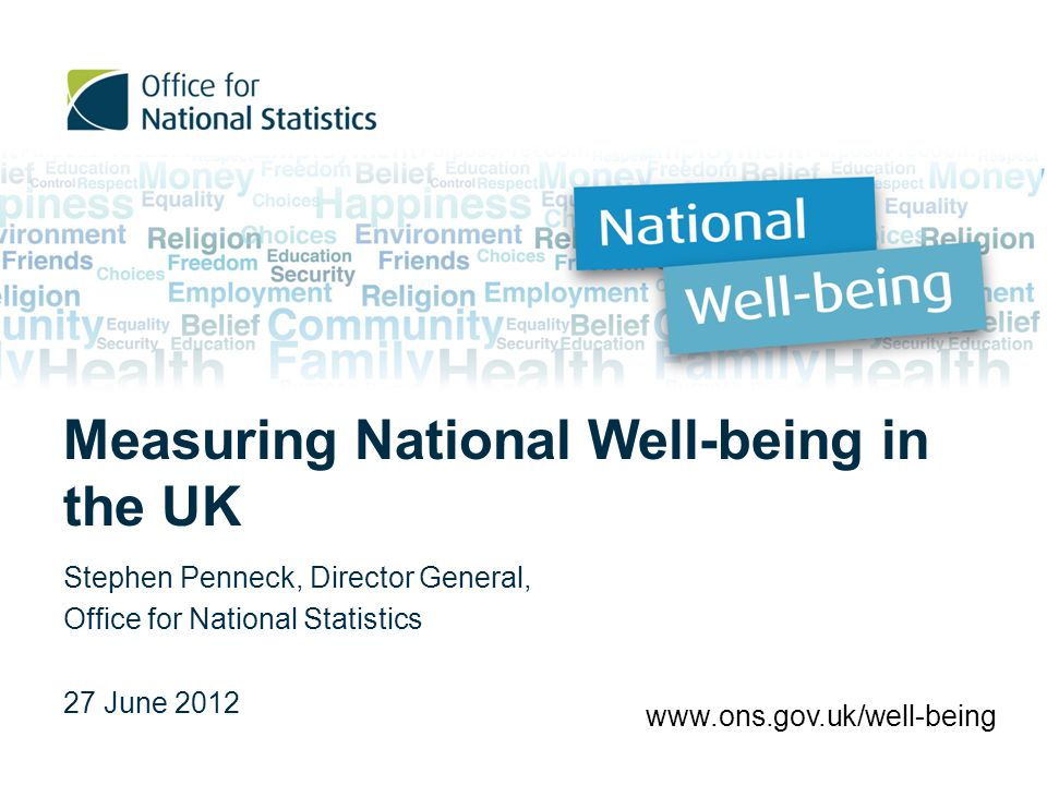 Background of the programme 1970 - In the UK ONS has been reporting on developments in society for over 40 years in the Social Trends publication 2007 - ONS started looking at societal well-being, examining existing datasets and how these could be used to help build a clear picture of societal well- being 2010 – Prime Minister David Cameron launched the ONS National Well-being Programme 'today the government is asking the Office of National Statistics to devise a new way of measuring wellbeing in Britain'