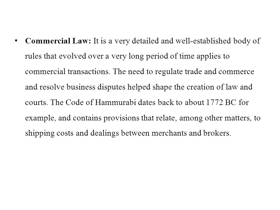 Commercial Law: It is a very detailed and well-established body of rules that evolved over a very long period of time applies to commercial transactions.