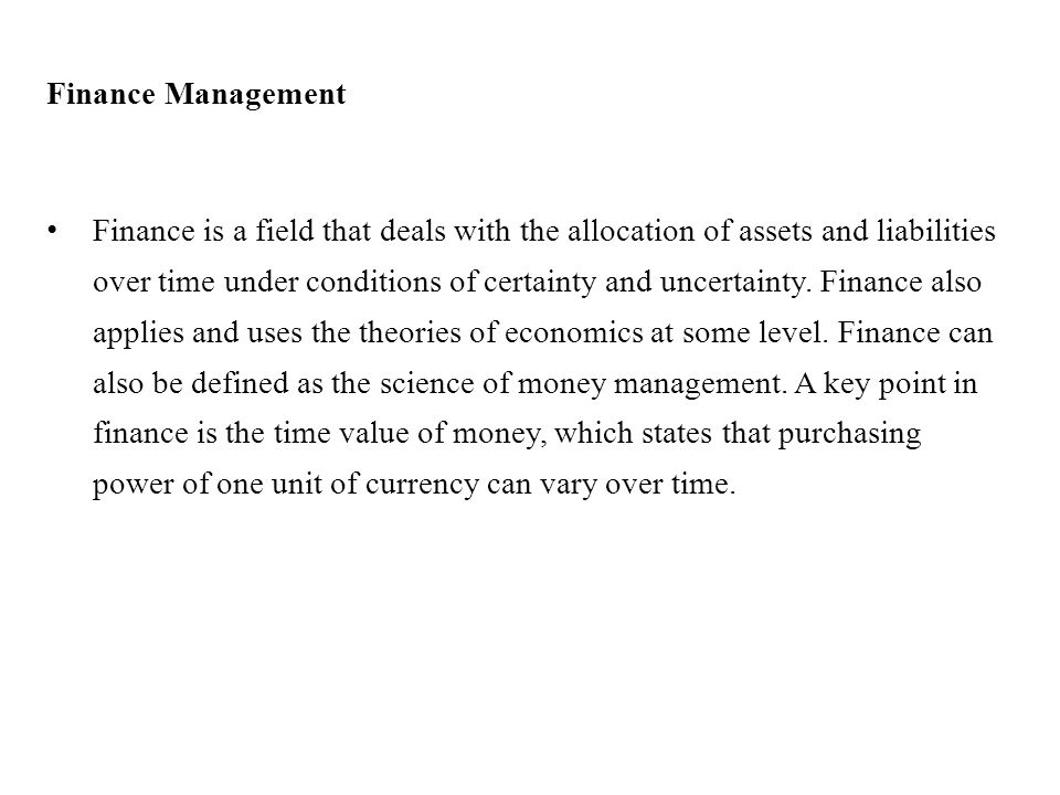Finance Management Finance is a field that deals with the allocation of assets and liabilities over time under conditions of certainty and uncertainty.